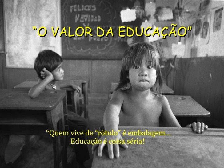 """"""" O VALOR DA EDUCAÇÃO"""" <ul><li>"""" Quem vive de """"rótulo"""" é embalagem... Educação é coisa séria! </li></ul>"""