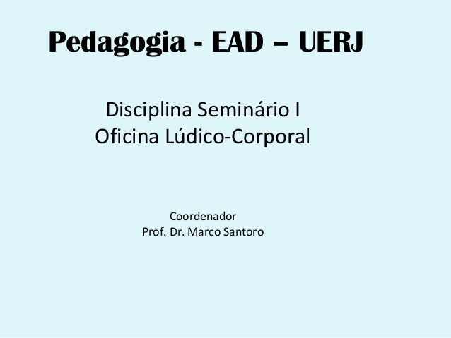 Pedagogia - EAD – UERJ    Disciplina Seminário I   Oficina Lúdico-Corporal              Coordenador        Prof. Dr. Marco...