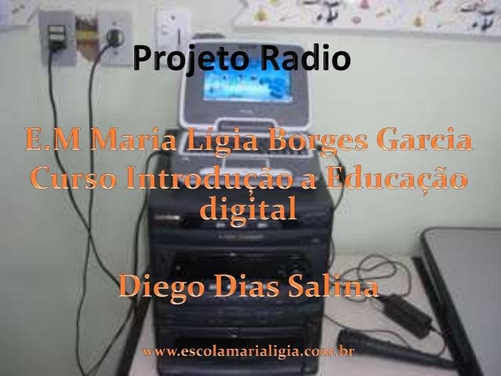 Projeto Radio<br />E.M Maria Lígia Borges Garcia<br />Curso Introdução a Educação digital<br />Diego Dias Salina<br />www....