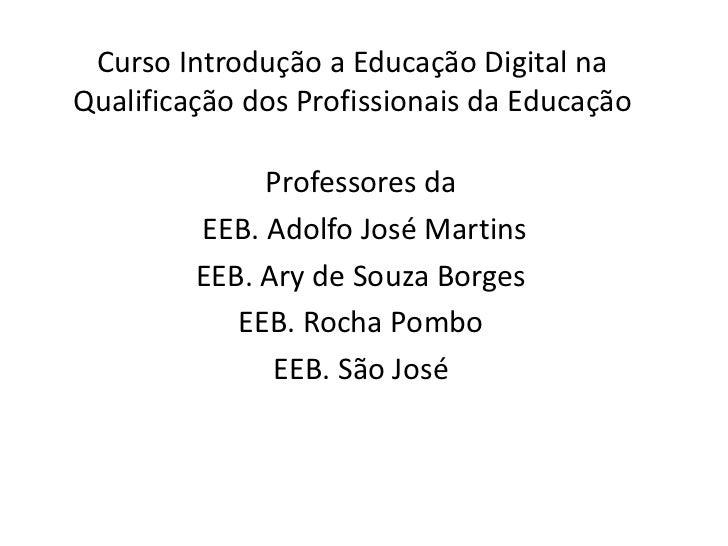 Curso Introdução a Educação Digital naQualificação dos Profissionais da Educação              Professores da         EEB. ...