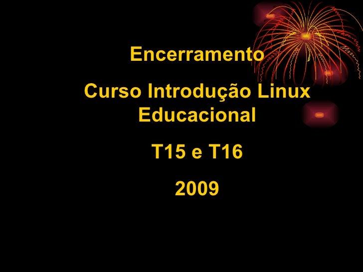 Encerramento Curso Introdução Linux      Educacional       T15 e T16         2009