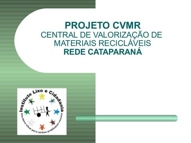PROJETO CVMR CENTRAL DE VALORIZAÇÃO DE MATERIAIS RECICLÁVEIS REDE CATAPARANÁ