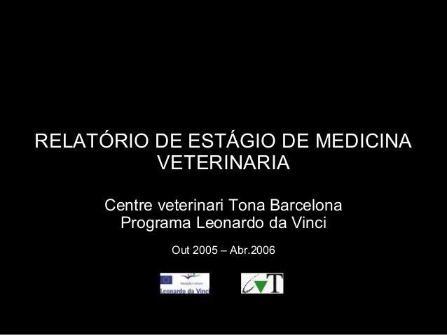 RELATÓRIO DE ESTÁGIO DE MEDICINAVETERINARIACentre veterinari Tona BarcelonaPrograma Leonardo da VinciOut 2005 – Abr.2006