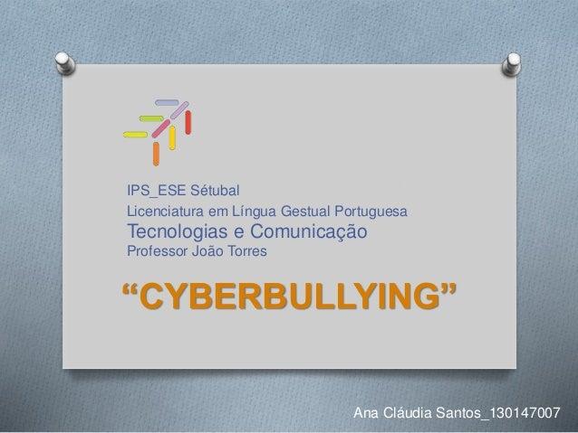 """IPS_ESE Sétubal Licenciatura em Língua Gestual Portuguesa Tecnologias e Comunicação Professor João Torres """"CYBERBULLYING"""" ..."""