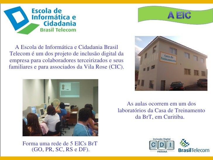 A Escola de Informática e Cidadania Brasil Telecom é um dos projeto de inclusão digital da empresa para colaboradores terc...