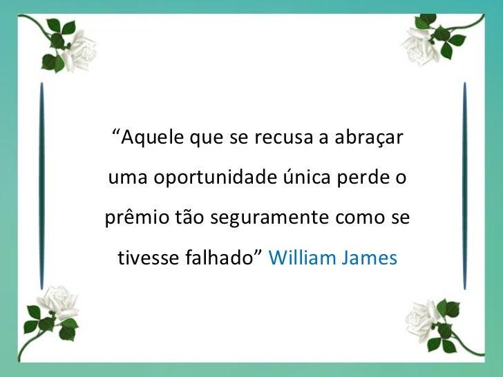 """"""" Aquele que se recusa a abraçar uma oportunidade única perde o prêmio tão seguramente como se tivesse falhado""""  William J..."""