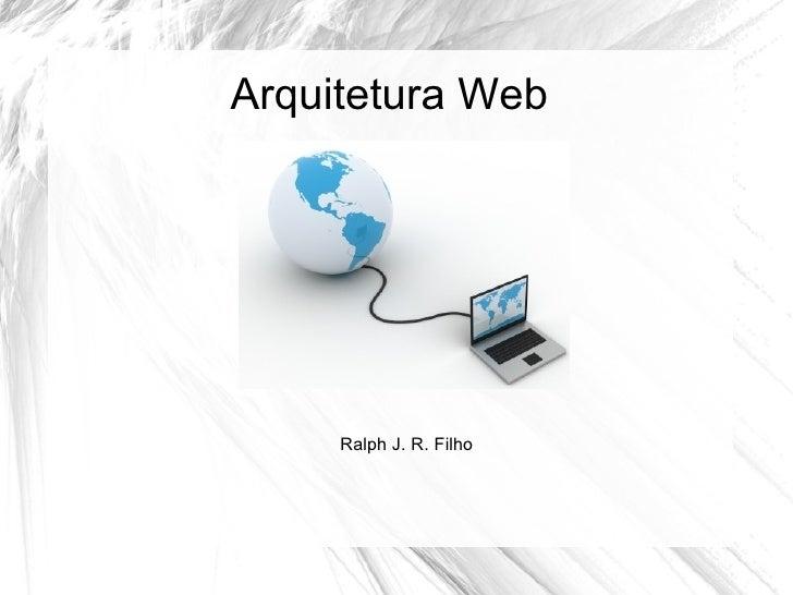 Arquitetura Web     Ralph J. R. Filho