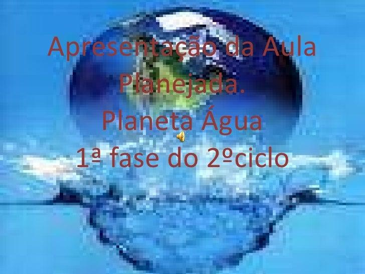 Apresentação da Aula Planejada. Planeta Água 1ª fase do 2ºciclo