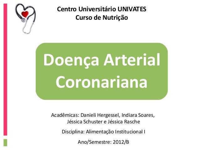 Centro Universitário UNIVATES         Curso de NutriçãoDoença Arterial Coronariana Acadêmicas: Danieli Hergessel, Indiara ...