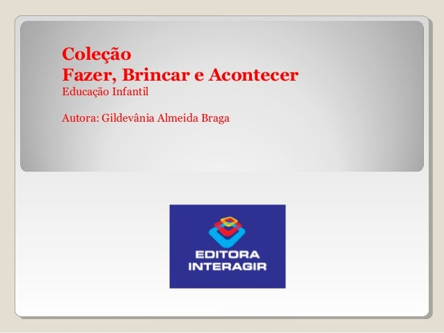Coleção Fazer, Brincar e Acontecer Educação Infantil Autora: Gildevânia Almeida Braga