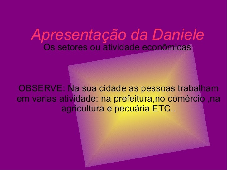 Apresentação da Daniele Os setores ou atividade econômicas  OBSERVE: Na sua cidade as pessoas trabalham em varias atividad...