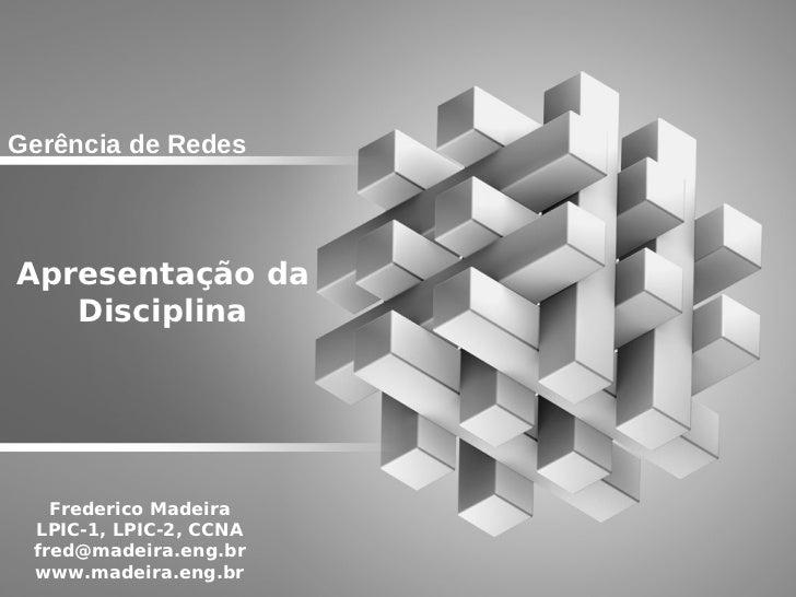 Gerência de RedesApresentação da   Disciplina   Frederico Madeira LPIC-1, LPIC-2, CCNA fred@madeira.eng.br www.madeira.eng...