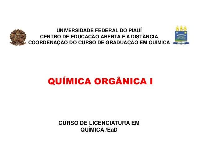 QUÍMICA ORGÂNICA I CURSO DE LICENCIATURA EM QUÍMICA /EaD UNIVERSIDADE FEDERAL DO PIAUÍ CENTRO DE EDUCAÇÃO ABERTA E A DISTÂ...