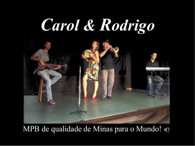 CCarol &arol & RRodrigoodrigo MPB de qualidade de Minas para o Mundo!
