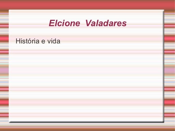 Elcione  Valadares <ul><li>História e vida </li></ul>