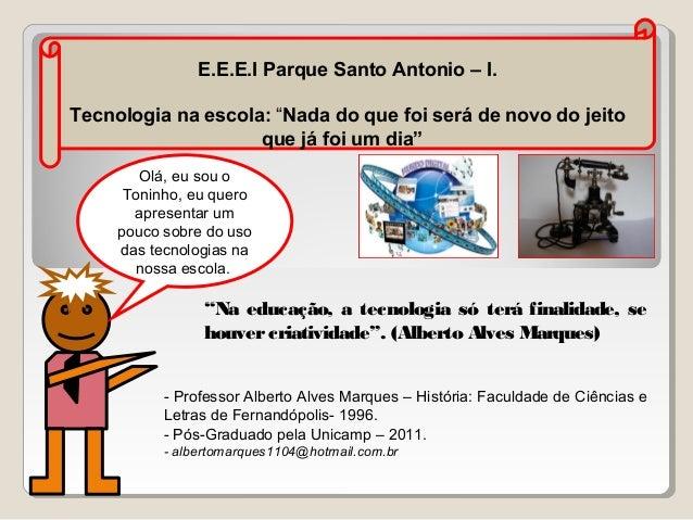 """E.E.E.I Parque Santo Antonio – I. Tecnologia na escola: """"Nada do que foi será de novo do jeito que já foi um dia"""" Olá, eu ..."""