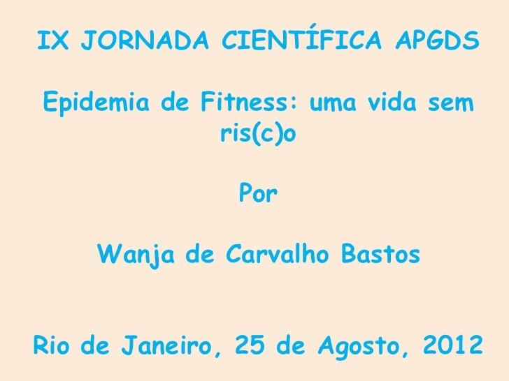 IX JORNADA CIENTÍFICA APGDSEpidemia de Fitness: uma vida sem              ris(c)o               Por    Wanja de Carvalho B...