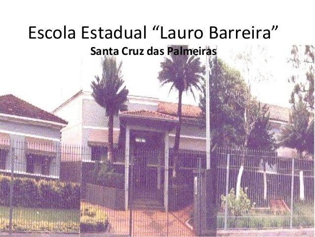"Escola Estadual ""Lauro Barreira""       Santa Cruz das Palmeiras"