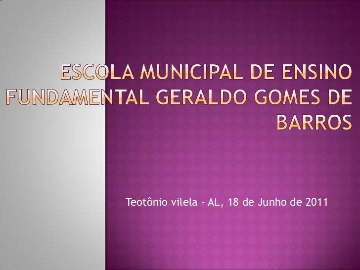 Escola Municipal de Ensino Fundamental Geraldo Gomes de Barros<br />Teotônio vilela - AL, 18 de Junho de 2011<br />