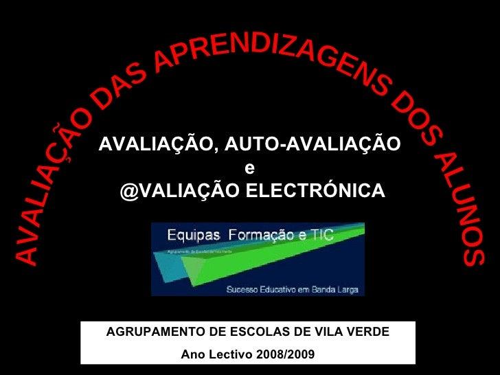 AVALIAÇÃO DAS APRENDIZAGENS DOS ALUNOS AVALIAÇÃO, AUTO-AVALIAÇÃO e @VALIAÇÃO ELECTRÓNICA AGRUPAMENTO DE ESCOLAS DE VILA VE...