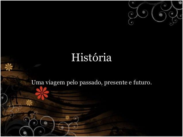 História Uma viagem pelo passado, presente e futuro.