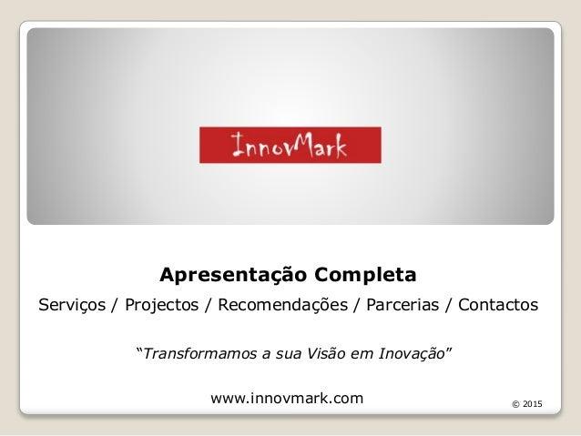 """""""Transformamos a sua Visão em Inovação"""" www.innovmark.com Apresentação Completa Serviços / Projectos / Recomendações / Par..."""