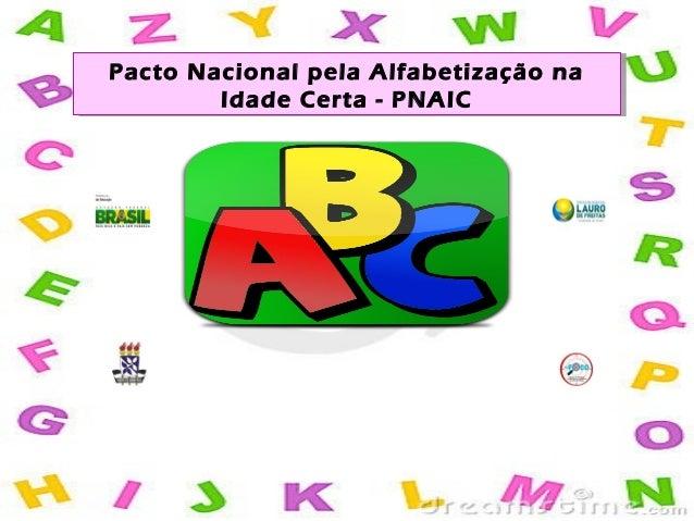 Pacto Nacional pela Alfabetização na Idade Certa - PNAIC Pacto Nacional pela Alfabetização na Idade Certa - PNAIC