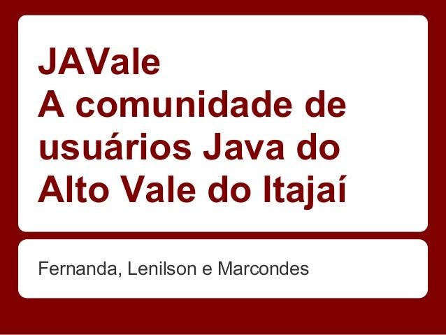 JAValeA comunidade deusuários Java doAlto Vale do ItajaíFernanda, Lenilson e Marcondes