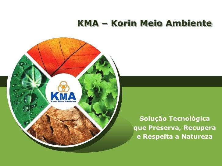 KMA – Korin Meio Ambiente            Solução Tecnológica          que Preserva, Recupera           e Respeita a Natureza