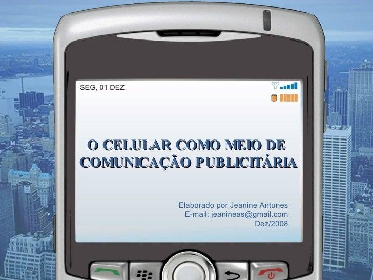 O CELULAR COMO MEIO DE  COMUNICAÇÃO PUBLICITÁRIA Elaborado por Jeanine Antunes E-mail: jeanineas@gmail.com Dez/2008