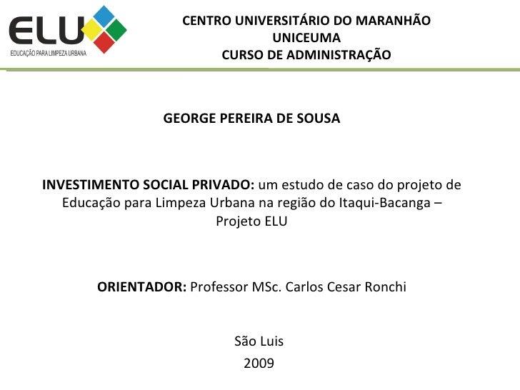 São Luis 2009 CENTRO UNIVERSITÁRIO DO MARANHÃO UNICEUMA CURSO DE ADMINISTRAÇÃO GEORGE PEREIRA DE SOUSA INVESTIMENTO SOCIAL...
