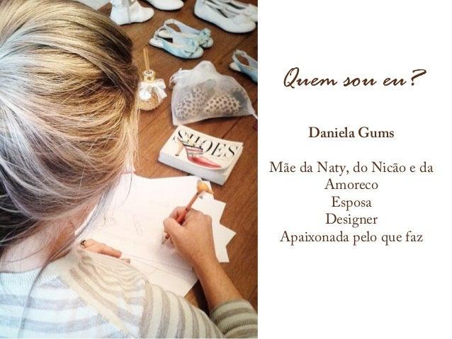 Quem sou eu? Daniela Gums Mãe da Naty, do Nicão e da Amoreco Esposa Designer Apaixonada pelo que faz