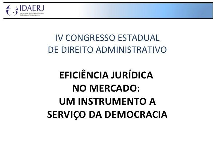 IV CONGRESSO ESTADUAL DE DIREITO ADMINISTRATIVO EFICIÊNCIA JURÍDICA  NO MERCADO:  UM INSTRUMENTO A SERVIÇO DA DEMOCRACIA