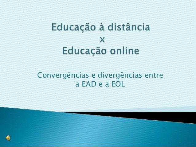 Convergências e divergências entre         a EAD e a EOL