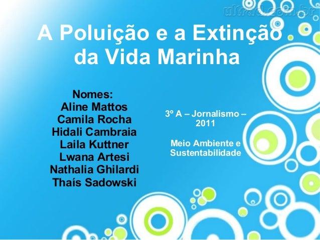 A Poluição e a Extinção da Vida Marinha Nomes: Aline Mattos Camila Rocha Hidali Cambraia Laila Kuttner Lwana Artesi Nathal...