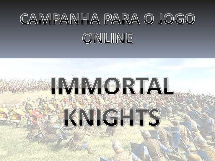 CAMPANHA PARA O JOGO ONLINE<br />IMMORTAL KNIGHTS<br />