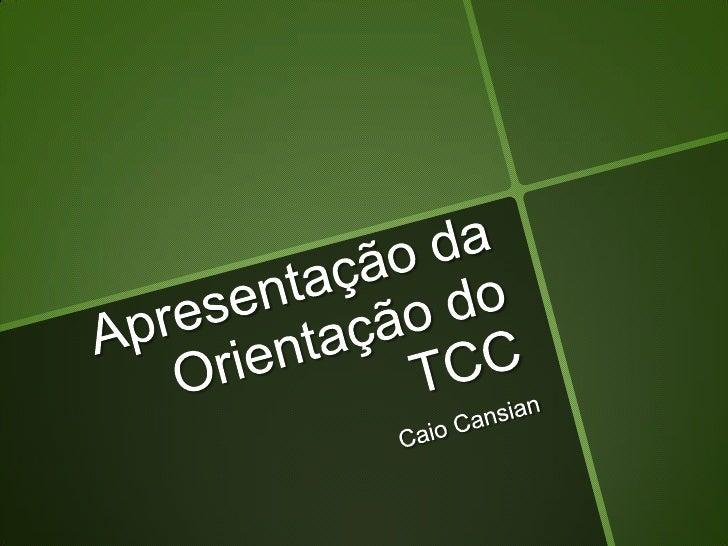 Apresentação da Orientação do TCC<br />Caio Cansian<br />