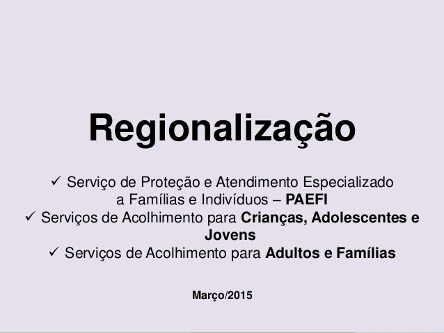 Ministério do Desenvolvimento Social e Combate à Fome Secretaria Nacional de Assistência Social Regionalização  Serviço d...