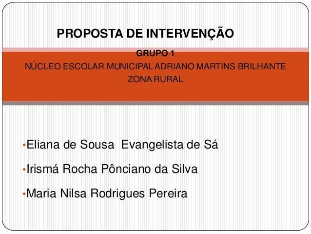 GRUPO 1 NÚCLEO ESCOLAR MUNICIPAL ADRIANO MARTINS BRILHANTE ZONA RURAL •Eliana de Sousa Evangelista de Sá •Irismá Rocha Pôn...