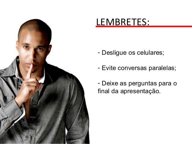 LEMBRETES: - Desligue os celulares; - Evite conversas paralelas; - Deixe as perguntas para o final da apresentação.