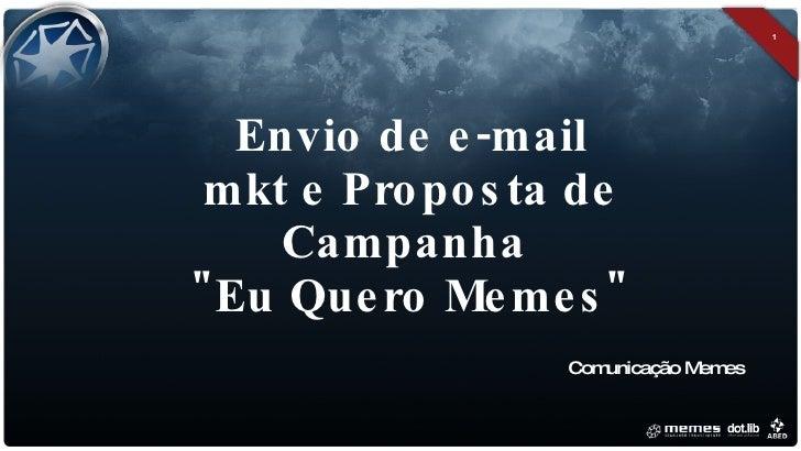 """Envio de e-mail mkt e Proposta de Campanha  """"Eu Quero Memes"""" <ul><li>Comunicação Memes </li></ul>"""