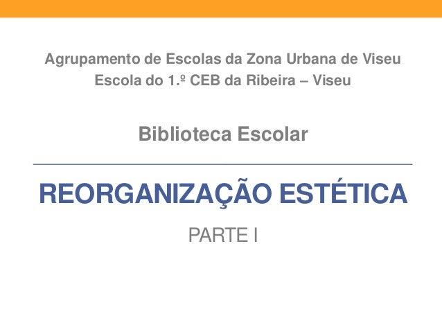 Agrupamento de Escolas da Zona Urbana de Viseu Escola do 1.º CEB da Ribeira – Viseu  Biblioteca Escolar  REORGANIZAÇÃO EST...