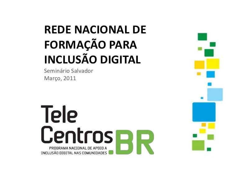 REDE NACIONAL DE FORMAÇÃO PARA INCLUSÃO DIGITALSeminário SalvadorMarço, 2011<br />
