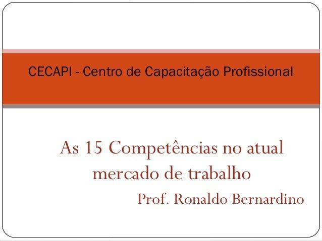 As 15 Competências no atual mercado de trabalho Prof. Ronaldo Bernardino CECAPI - Centro de Capacitação Profissional