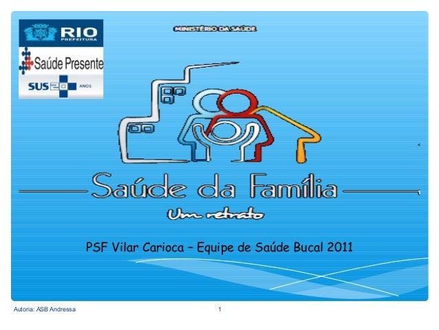 PSF Vilar Carioca – Equipe de Saúde Bucal 2011  Autoria: ASB Andressa  1