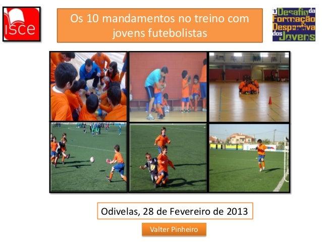 Os 10 mandamentos no treino com jovens futebolistas  Odivelas, 28 de Fevereiro de 2013 Valter Pinheiro
