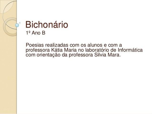 Bichonário1º Ano BPoesias realizadas com os alunos e com aprofessora Kátia Maria no laboratório de Informáticacom orientaç...