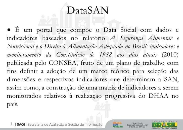 DataSAN● É um portal que compõe o Data Social com dados eindicadores baseados no relatório A Segurança Alimentar eNutricio...