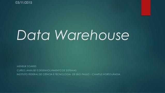 Data Warehouse MENELIK SOARES CURSO: ANÁLISE E DESENVOLVIMENTO DE SISTEMAS INSTITUTO FEDERAL DE CIÊNCIA E TECNOLOGIA DE SÃ...