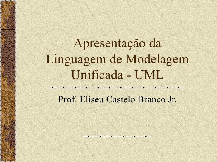 Apresentação da Linguagem de Modelagem Unificada - UML Prof. Eliseu Castelo Branco Jr.